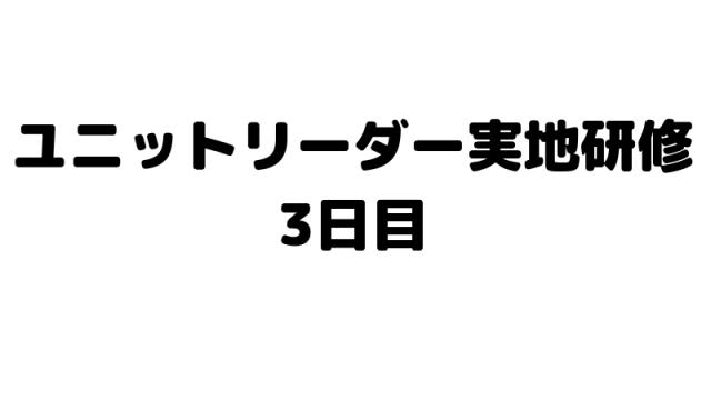 ユニットリーダー実地研修3日目